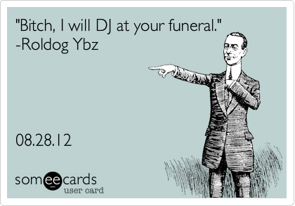 """Bitch, I will DJ at your funeral."" -Roldog Ybz      08.28.12"