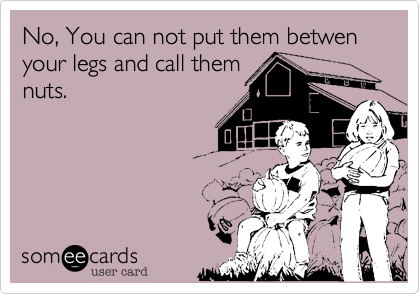 No, You can not put them betwen your legs and call them nuts.