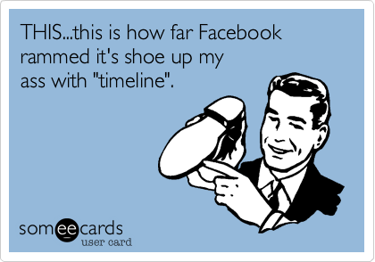 "THIS...this is how far Facebook rammed it's shoe up my ass with ""timeline""."