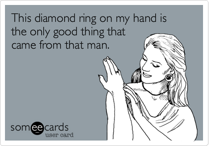 This diamond ring on my hand is the only good thing that came from that man.