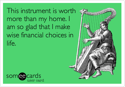 This instrument is worth more than my home. I am so glad that I make wise financial choices in life.