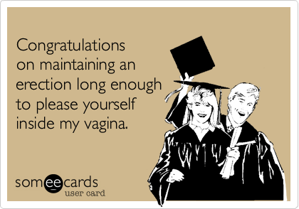 Congratulations on maintaining an erection long enough to please yourself inside my vagina.