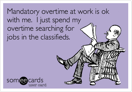 Mandatory overtime at work is ok with me.  I just spend my overtime searching for jobs in the classifieds.