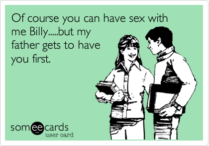 Of course you can have sex with me Billy.....but my father gets to have you first.