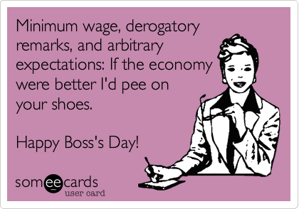 Minimum wage, derogatory remarks, and arbitrary expectations: If the economy were better I'd pee on your shoes.  Happy Boss's Day!