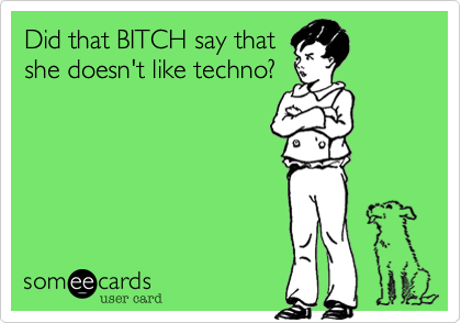 Did that BITCH say that she doesn't like techno?