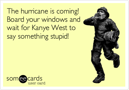 The hurricane is coming! Board your windows and wait for Kanye West to say something stupid!