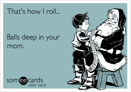 That's how I roll...   Balls deep in your mom.
