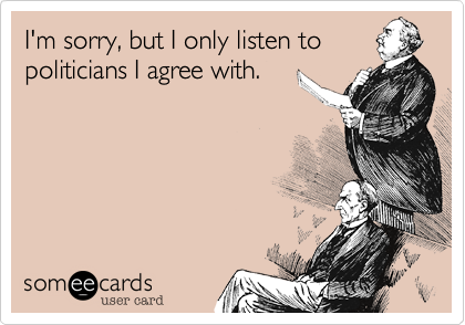 I'm sorry, but I only listen to politicians I agree with.