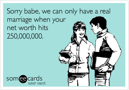Sorry babe, we can only have a real marriage when your net worth hits 250,000,000.