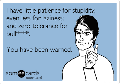 I have little patience for stupidity; even less for laziness; and zero tolerance for bull****.  You have been warned.
