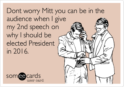 Dont worry Mitt you can be in the audience when I give my 2nd speech on why I should be elected President in 2016.