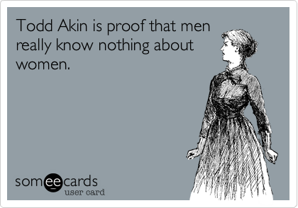 Todd Akin is proof that men really know nothing about women.