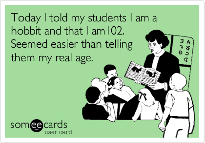 Today I told my students I am a hobbit and that I am102.  Seemed easier than telling  them my real age.