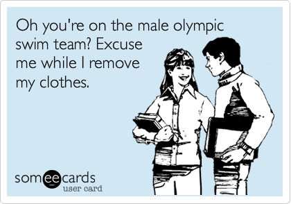 Oh you're on the male olympic swim team? Excuse me while I remove my clothes.