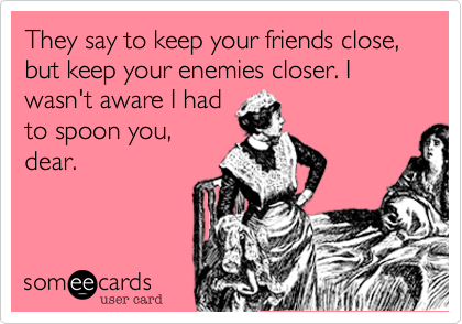 They say to keep your friends close, but keep your enemies closer. I wasn't aware I had to spoon you, dear.