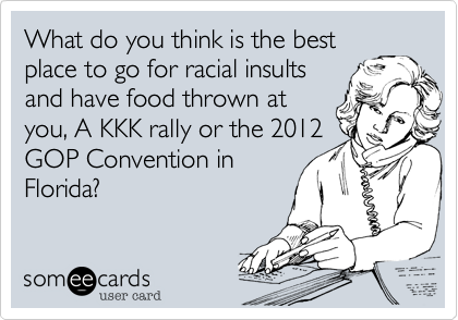 What do you think is the best place to go for racial insults and have food thrown at you, A KKK rally or the 2012 GOP Convention in Florida?