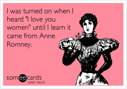 "I was turned on when I heard ""I love you women"" until I learn it came from Anne Romney."