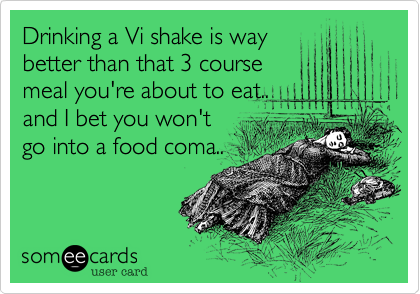 Drinking a Vi shake is way better than that 3 course meal you're about to eat.. and I bet you won't go into a food coma..