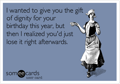I wanted to give you the gift of dignity for your birthday this year, but then I realized you'd just lose it right afterwards.