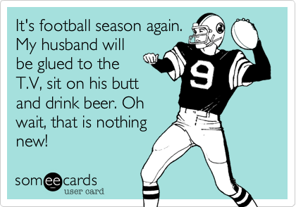 It's football season again. My husband will be glued to the T.V, sit on his butt and drink beer. Oh wait, that is nothing new!