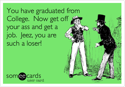 You have graduated from College.  Now get off your ass and get a job.  Jeez, you are such a loser!
