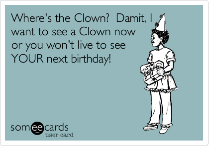 Where's the Clown?  Damit, I want to see a Clown now or you won't live to see YOUR next birthday!