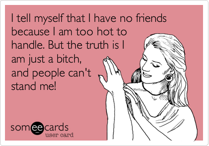 I tell myself that I have no friends because I am too hot to handle. But the truth is I am just a bitch, and people can't stand me!