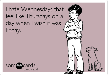 I hate Wednesdays that feel like Thursdays on a day when I wish it was Friday.