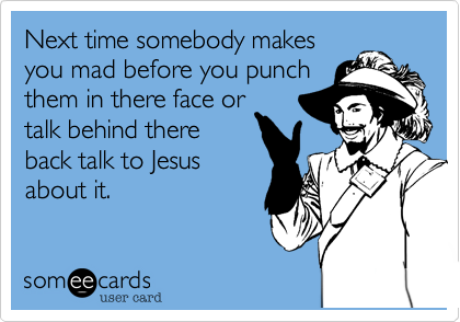 Next time somebody makes you mad before you punch them in there face or talk behind there back talk to Jesus about it.