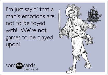 I'm just sayin' that a man's emotions are not to be toyed with!  We're not games to be played upon!