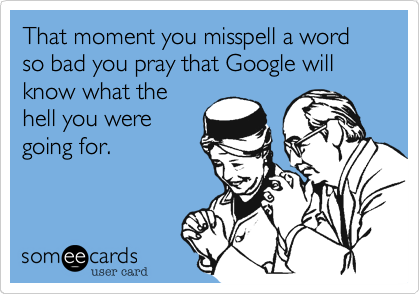 That moment you misspell a word so bad you pray that Google will know what the hell you were going for.
