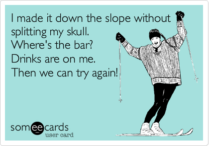 I made it down the slope without splitting my skull. Where's the bar? Drinks are on me.  Then we can try again!