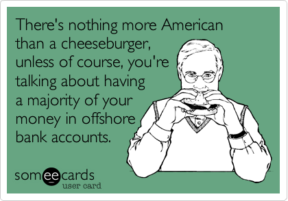 There's nothing more American than a cheeseburger,  unless of course, you're talking about having a majority of your money in offshore bank accounts.