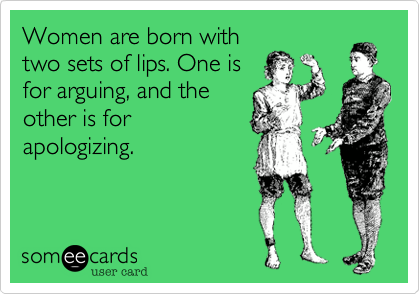 Women are born with two sets of lips. One is for arguing, and the other is for apologizing.