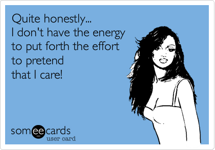 Quite honestly... I don't have the energy to put forth the effort to pretend  that I care!