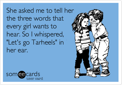 "She asked me to tell her the three words that every girl wants to hear. So I whispered, ""Let's go Tarheels"" in her ear."