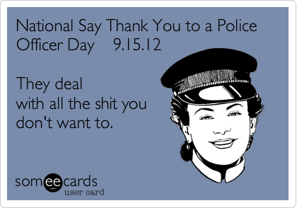 National Say Thank You to a Police Officer Day    9.15.12  They deal with all the shit you don't want to.