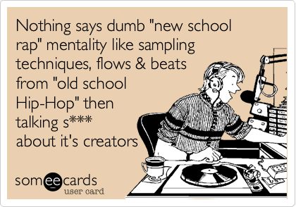 "Nothing says dumb ""new school rap"" mentality like sampling techniques, flows & beats  from ""old school Hip-Hop"" then talking s*** about it's creators"