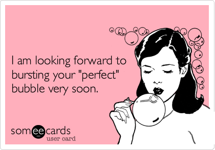 "I am looking forward to bursting your ""perfect"" bubble very soon."