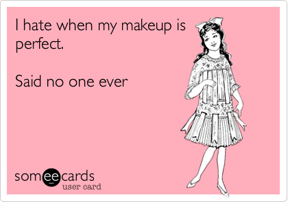 I hate when my makeup is perfect.     Said no one ever