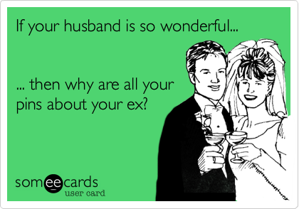 If your husband is so wonderful...   ... then why are all your pins about your ex?