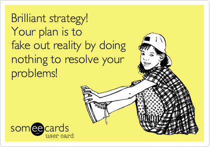 Brilliant strategy!                         Your plan is to fake out reality by doing nothing to resolve your problems!