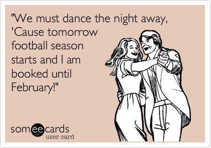 """We must dance the night away, 'Cause tomorrow football season starts and I am booked until February!"""