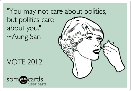 """""""You may not care about politics, but politics care about you.""""   %7EAung San   VOTE 2012"""
