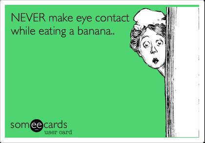 NEVER make eye contact while eating a banana..