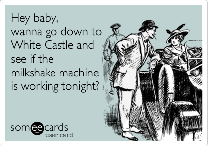 Hey baby, wanna go down to White Castle and see if the milkshake machine is working tonight?