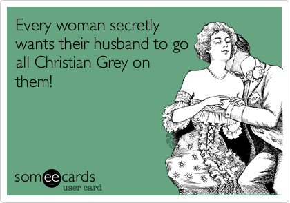 Every woman secretly wants their husband to go all Christian Grey on them!