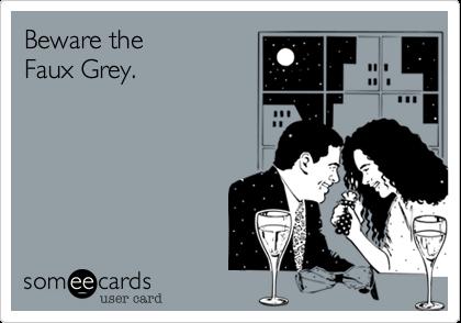 Beware the  Faux Grey.