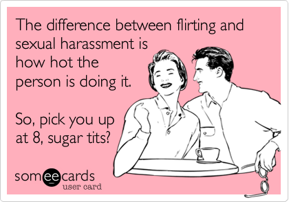The difference between flirting and sexual harassment is how hot the person is doing it.  So, pick you up at 8, sugar tits?